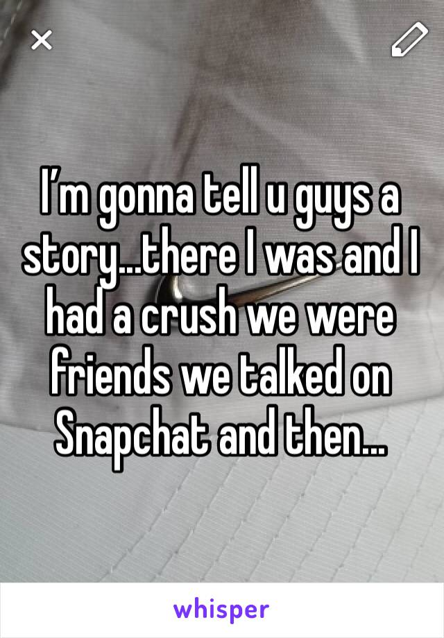 I'm gonna tell u guys a story...there I was and I had a crush we were friends we talked on Snapchat and then...