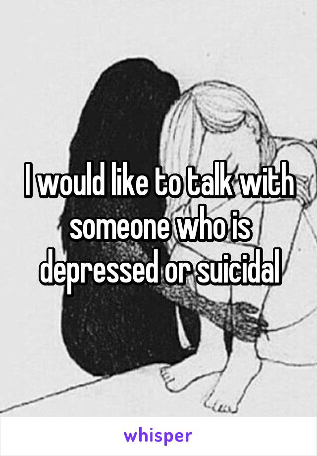 I would like to talk with someone who is depressed or suicidal