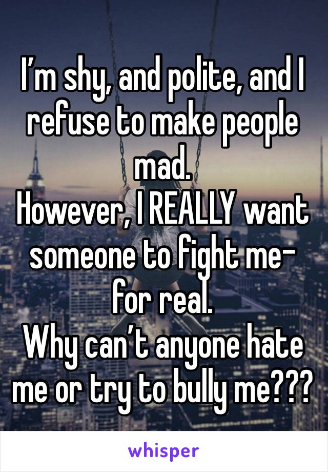 I'm shy, and polite, and I refuse to make people mad. However, I REALLY want someone to fight me- for real.  Why can't anyone hate me or try to bully me???
