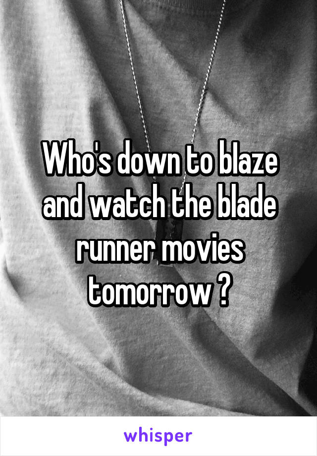 Who's down to bIaze and watch the blade runner movies tomorrow ?