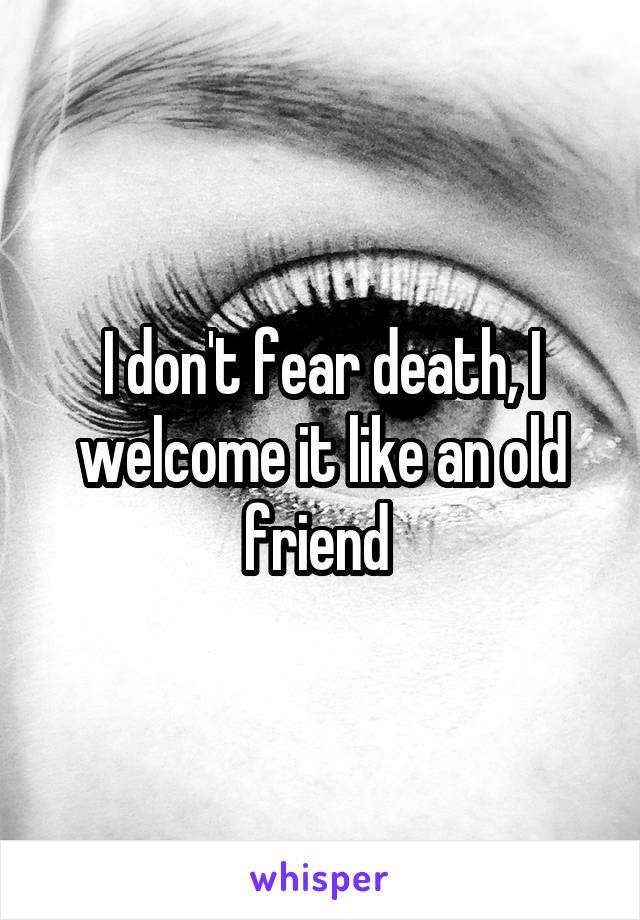 I don't fear death, I welcome it like an old friend