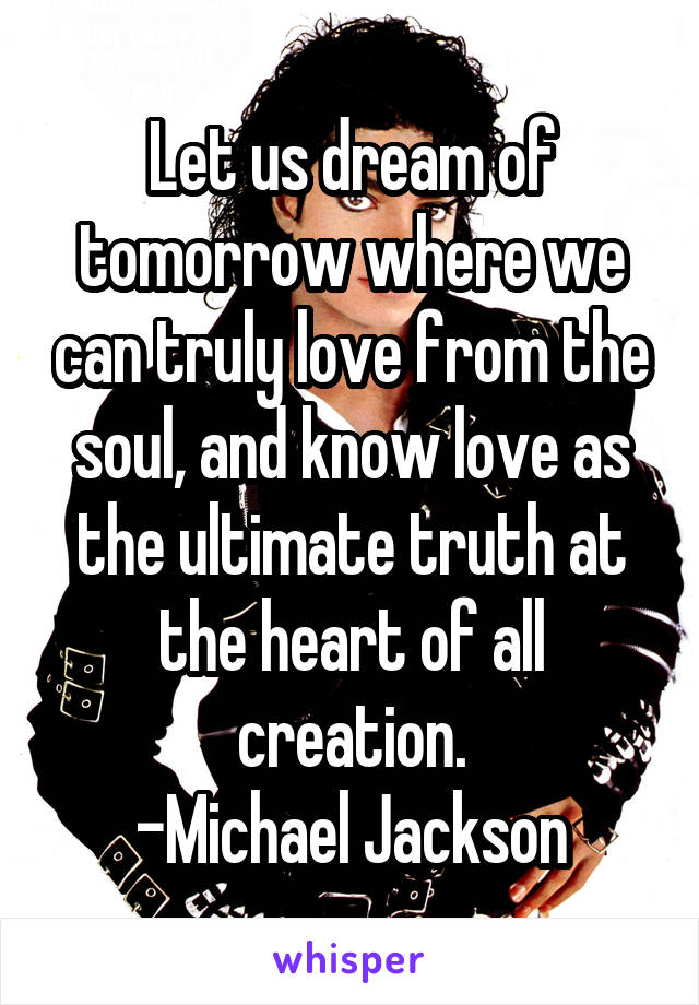 Let us dream of tomorrow where we can truly love from the soul, and know love as the ultimate truth at the heart of all creation. -Michael Jackson