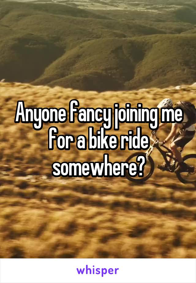 Anyone fancy joining me for a bike ride somewhere?