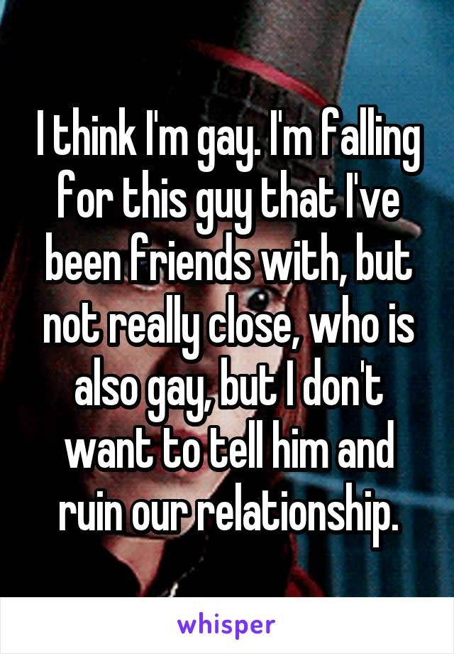 I think I'm gay. I'm falling for this guy that I've been friends with, but not really close, who is also gay, but I don't want to tell him and ruin our relationship.