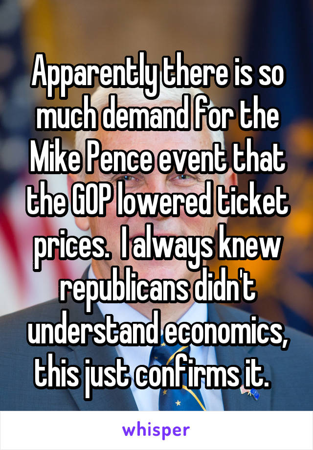 Apparently there is so much demand for the Mike Pence event that the GOP lowered ticket prices.  I always knew republicans didn't understand economics, this just confirms it.