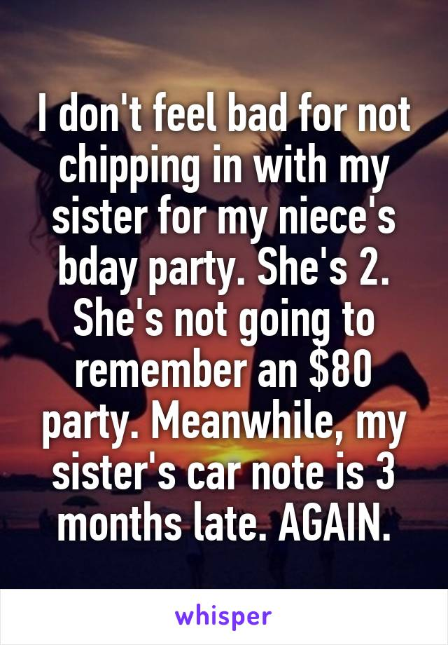 I don't feel bad for not chipping in with my sister for my niece's bday party. She's 2. She's not going to remember an $80 party. Meanwhile, my sister's car note is 3 months late. AGAIN.