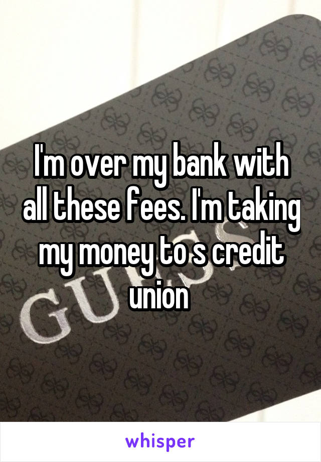 I'm over my bank with all these fees. I'm taking my money to s credit union