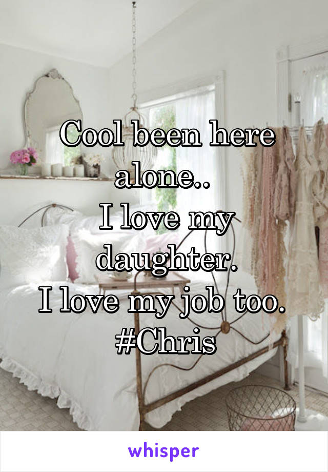 Cool been here alone..  I love my daughter. I love my job too.  #Chris