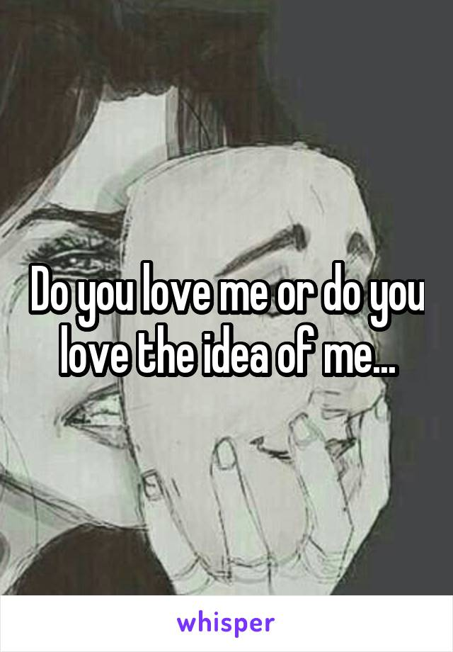 Do you love me or do you love the idea of me...