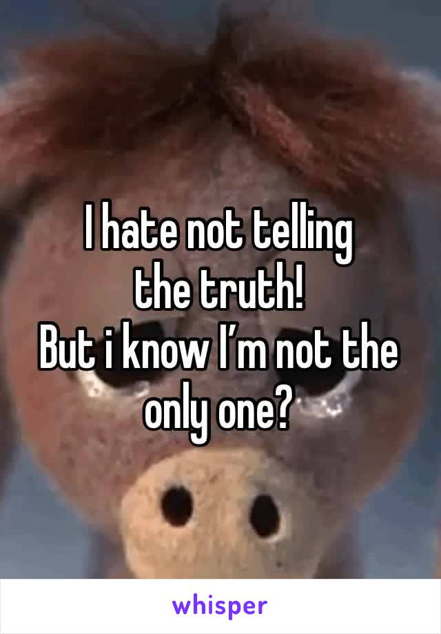 I hate not telling the truth! But i know I'm not the only one?