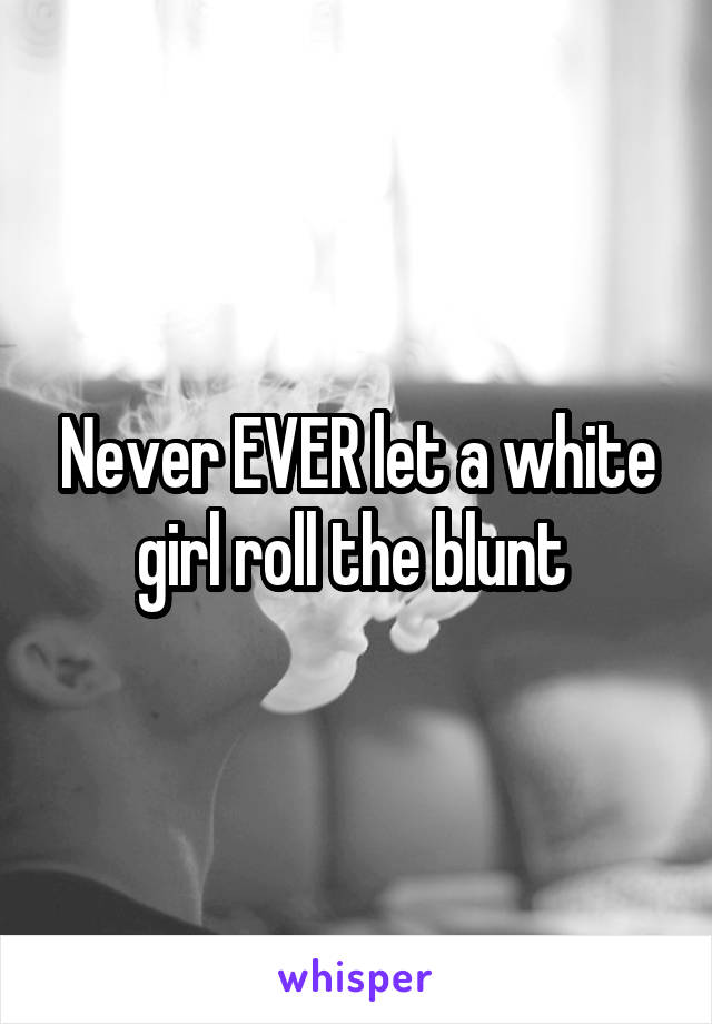 Never EVER let a white girl roll the blunt