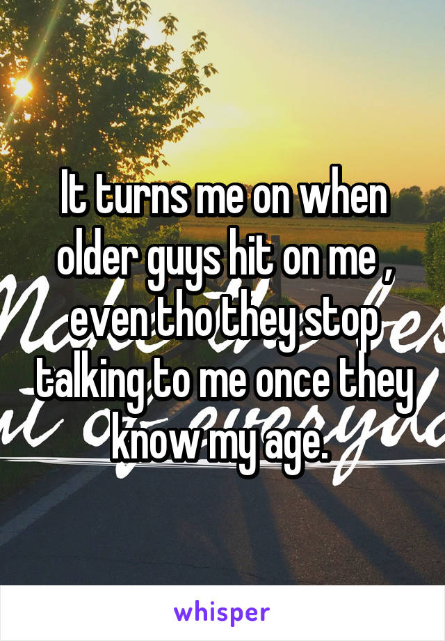 It turns me on when older guys hit on me , even tho they stop talking to me once they know my age.