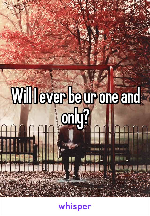Will I ever be ur one and only?