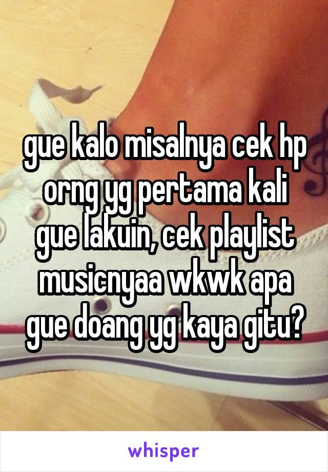 gue kalo misalnya cek hp orng yg pertama kali gue lakuin, cek playlist musicnyaa wkwk apa gue doang yg kaya gitu?