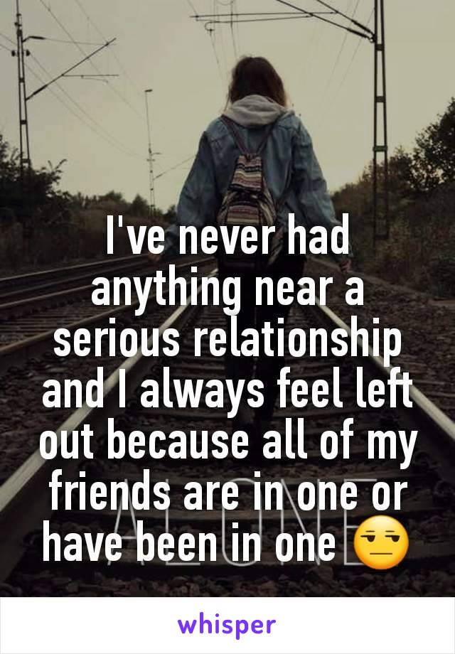 I've never had anything near a serious relationship and I always feel left out because all of my friends are in one or have been in one 😒