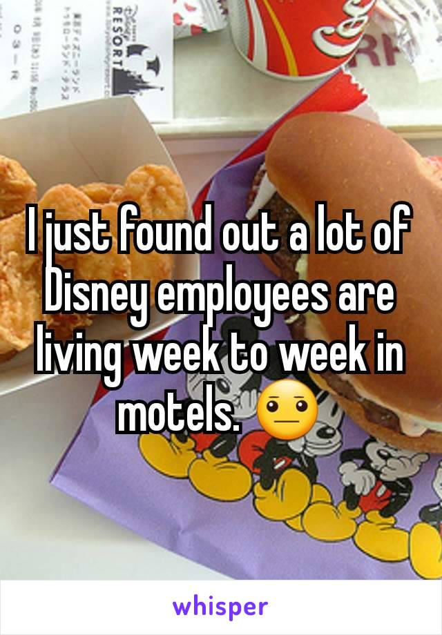I just found out a lot of Disney employees are living week to week in motels. 😐