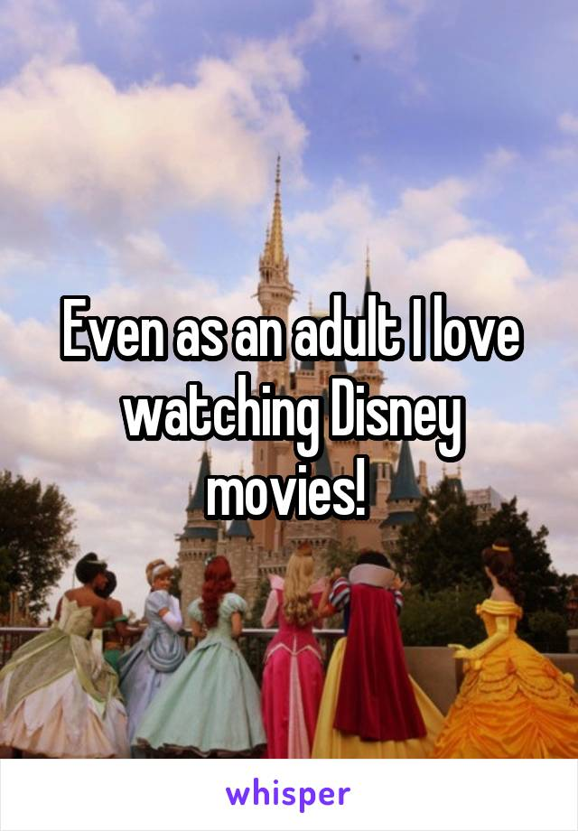 Even as an adult I love watching Disney movies!