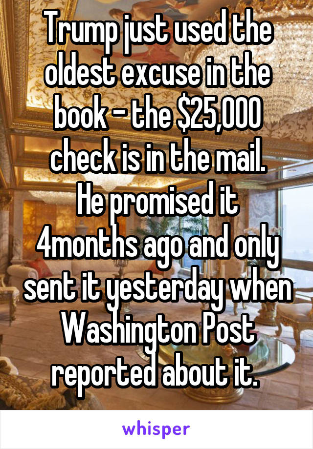 Trump just used the oldest excuse in the book - the $25,000 check is in the mail. He promised it 4months ago and only sent it yesterday when Washington Post reported about it.