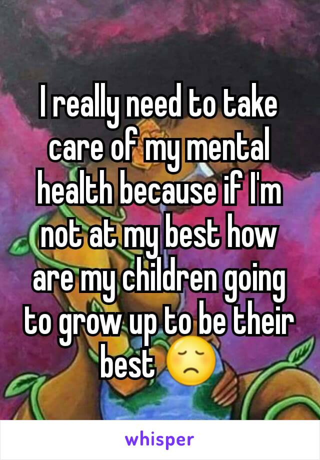 I really need to take care of my mental health because if I'm not at my best how are my children going to grow up to be their best 😞