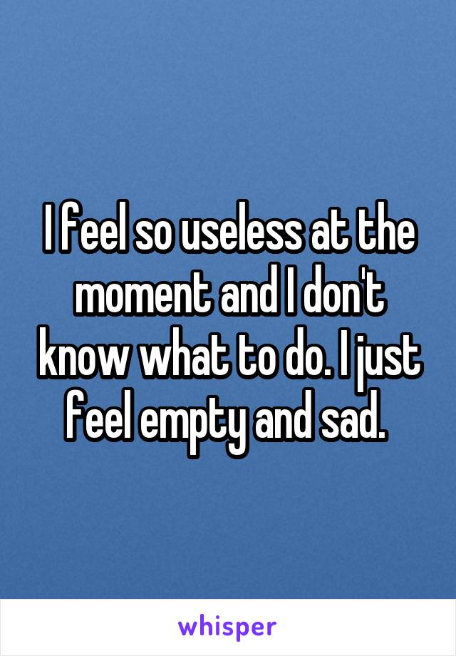 I feel so useless at the moment and I don't know what to do. I just feel empty and sad.