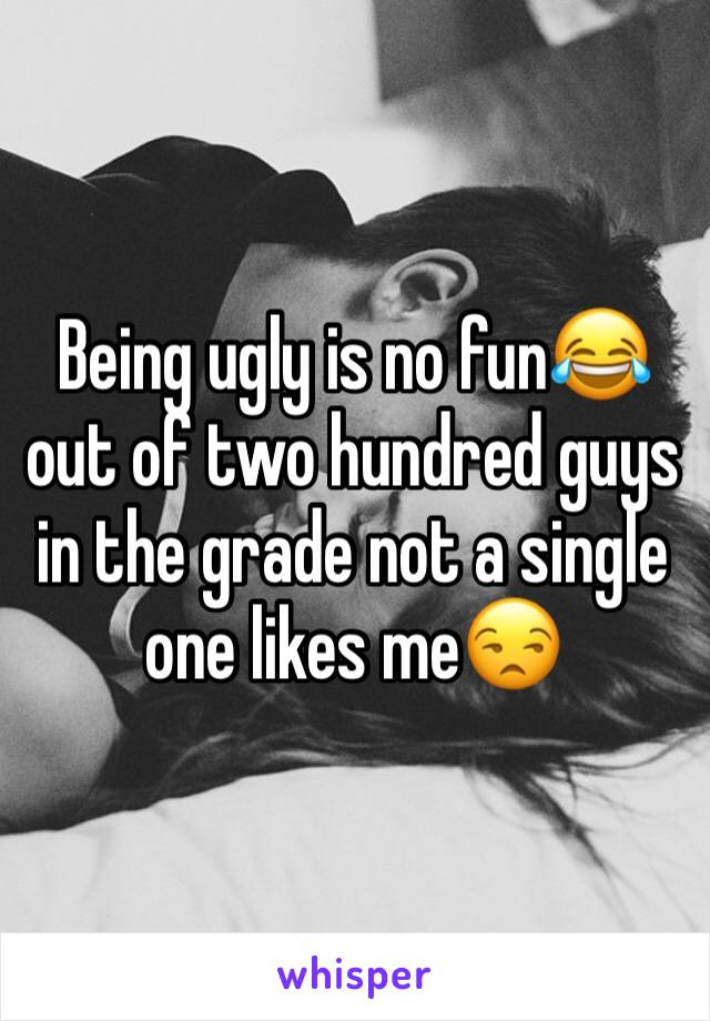 Being ugly is no fun😂 out of two hundred guys in the grade not a single one likes me😒