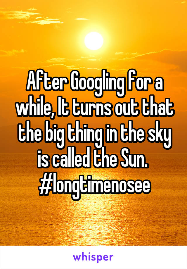 After Googling for a while, It turns out that the big thing in the sky is called the Sun.  #longtimenosee