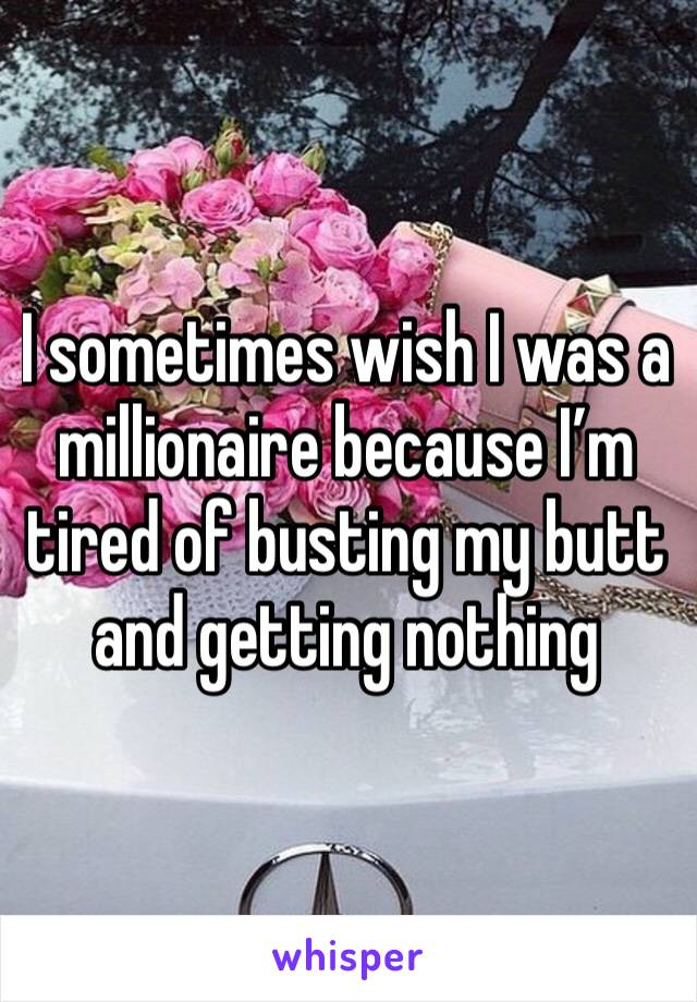 I sometimes wish I was a millionaire because I'm tired of busting my butt and getting nothing