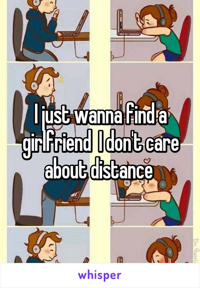 I just wanna find a girlfriend  I don't care about distance