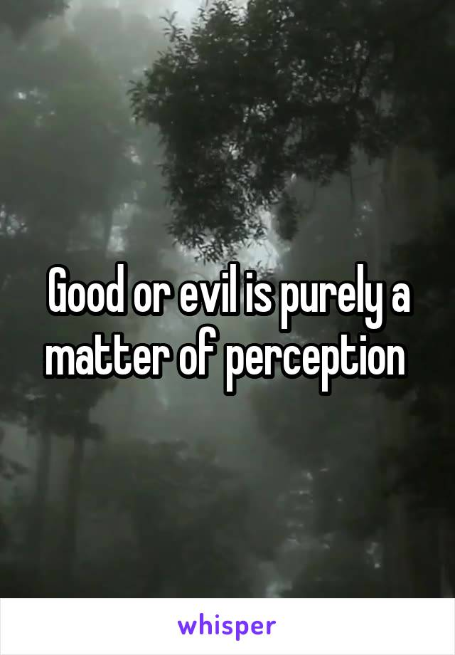 Good or evil is purely a matter of perception