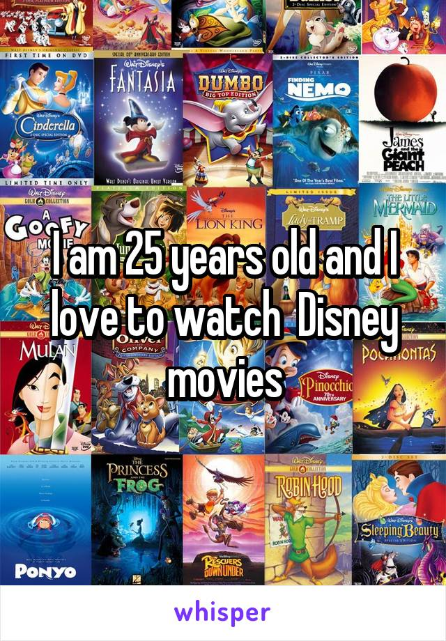 I am 25 years old and I love to watch  Disney movies
