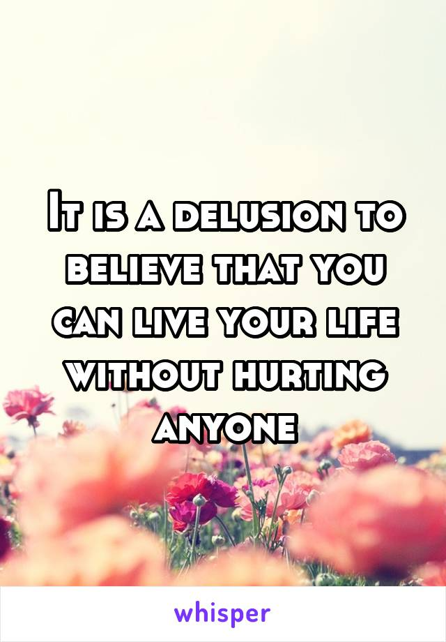 It is a delusion to believe that you can live your life without hurting anyone