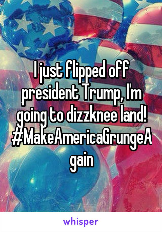 I just flipped off president Trump, I'm going to dizzknee land! #MakeAmericaGrungeAgain
