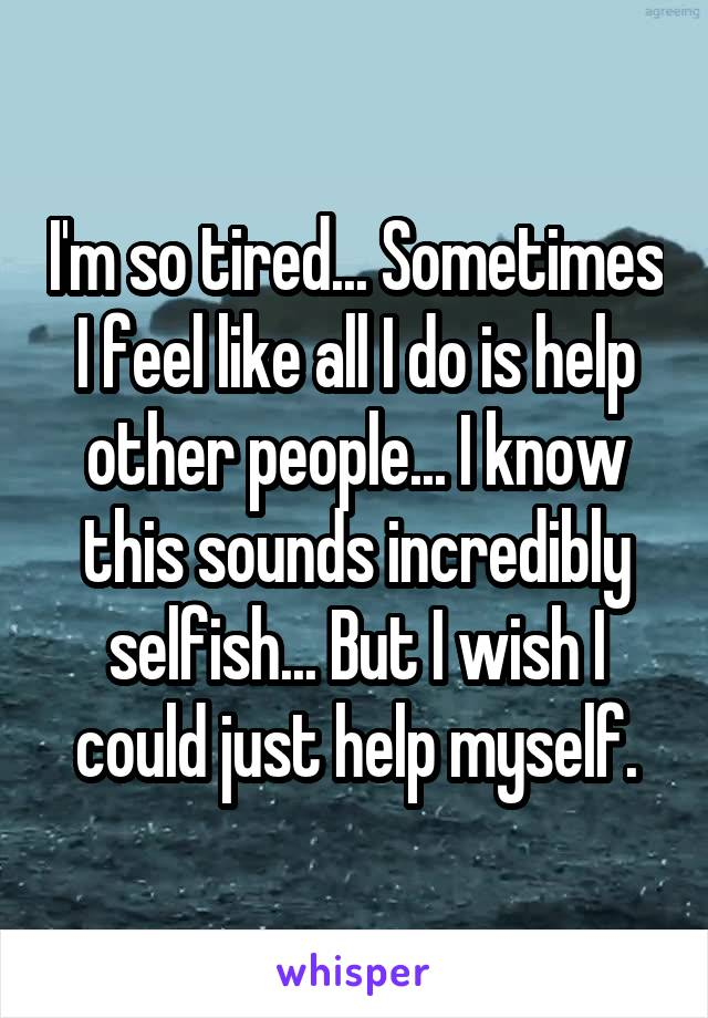 I'm so tired... Sometimes I feel like all I do is help other people... I know this sounds incredibly selfish... But I wish I could just help myself.