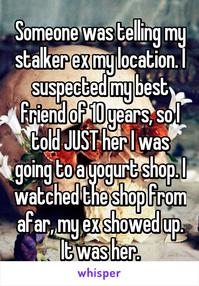 Someone was telling my stalker ex my location. I suspected my best friend of 10 years, so I told JUST her I was going to a yogurt shop. I watched the shop from afar, my ex showed up. It was her.