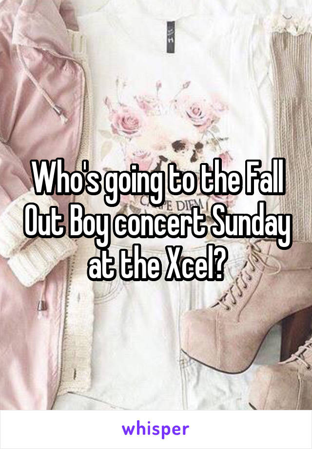 Who's going to the Fall Out Boy concert Sunday at the Xcel?