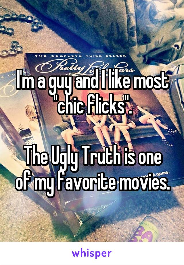 "I'm a guy and I like most ""chic flicks"".  The Ugly Truth is one of my favorite movies."