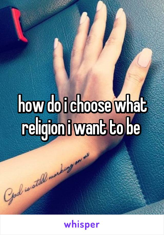 how do i choose what religion i want to be