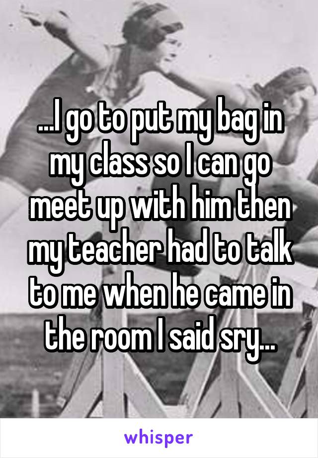 ...I go to put my bag in my class so I can go meet up with him then my teacher had to talk to me when he came in the room I said sry...