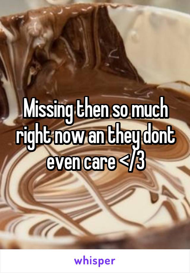 Missing then so much right now an they dont even care </3