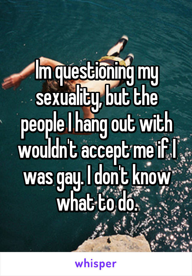 Im questioning my sexuality, but the people I hang out with wouldn't accept me if I was gay. I don't know what to do.