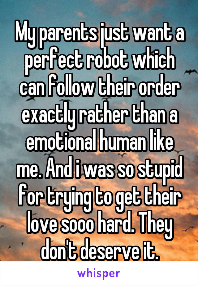 My parents just want a perfect robot which can follow their order exactly rather than a emotional human like me. And i was so stupid for trying to get their love sooo hard. They don't deserve it.