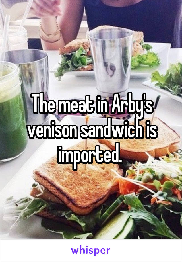 The meat in Arby's venison sandwich is imported.