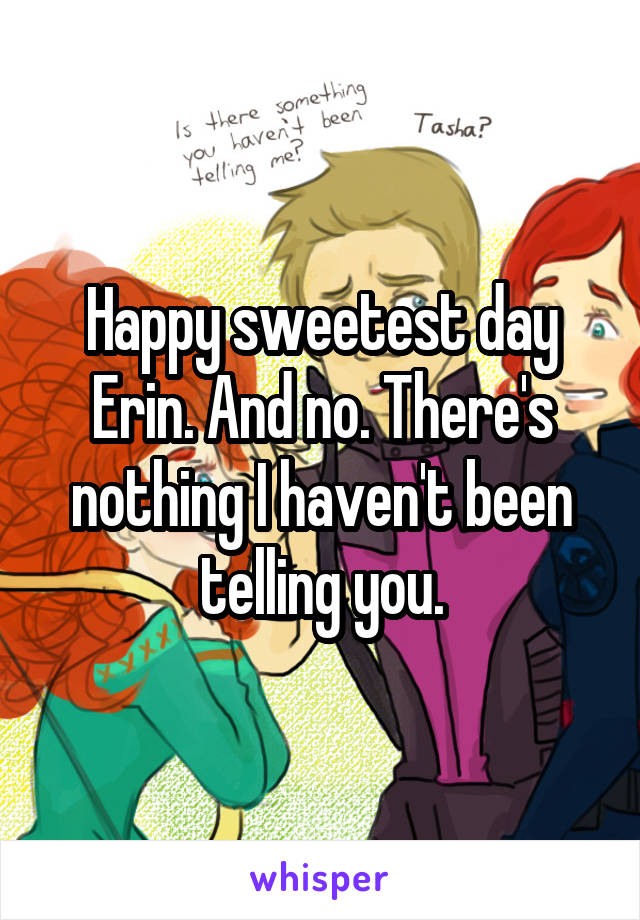 Happy sweetest day Erin. And no. There's nothing I haven't been telling you.