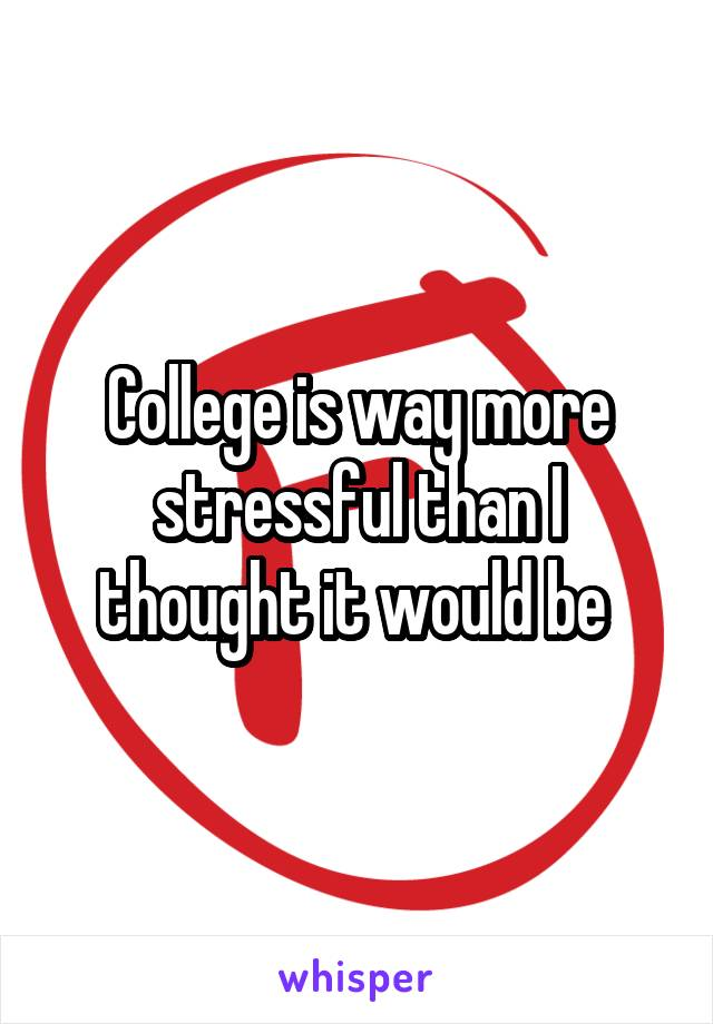 College is way more stressful than I thought it would be
