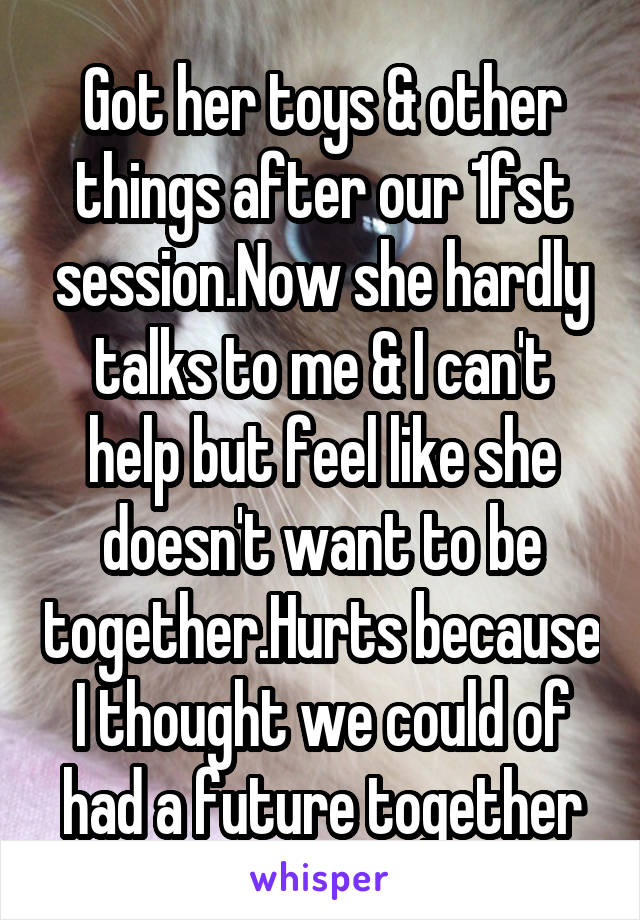 Got her toys & other things after our 1fst session.Now she hardly talks to me & I can't help but feel like she doesn't want to be together.Hurts because I thought we could of had a future together