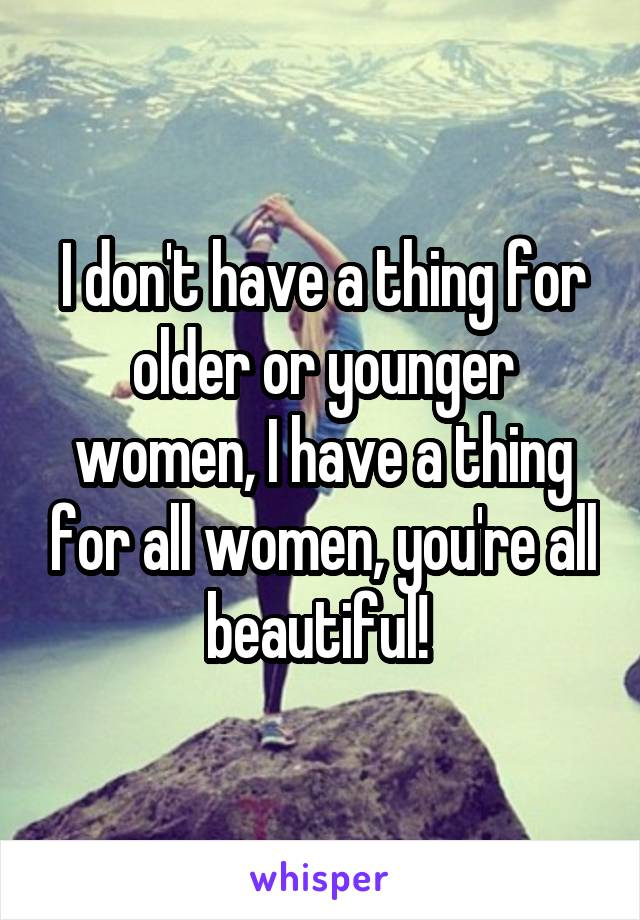 I don't have a thing for older or younger women, I have a thing for all women, you're all beautiful!