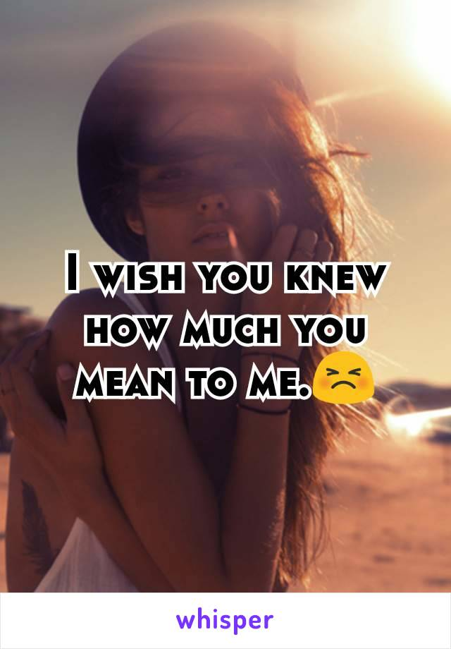 I wish you knew how much you mean to me.😣