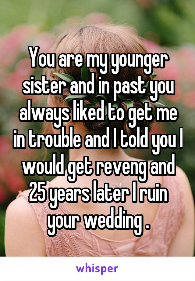 You are my younger sister and in past you always liked to get me in trouble and I told you I would get reveng and 25 years later I ruin your wedding .