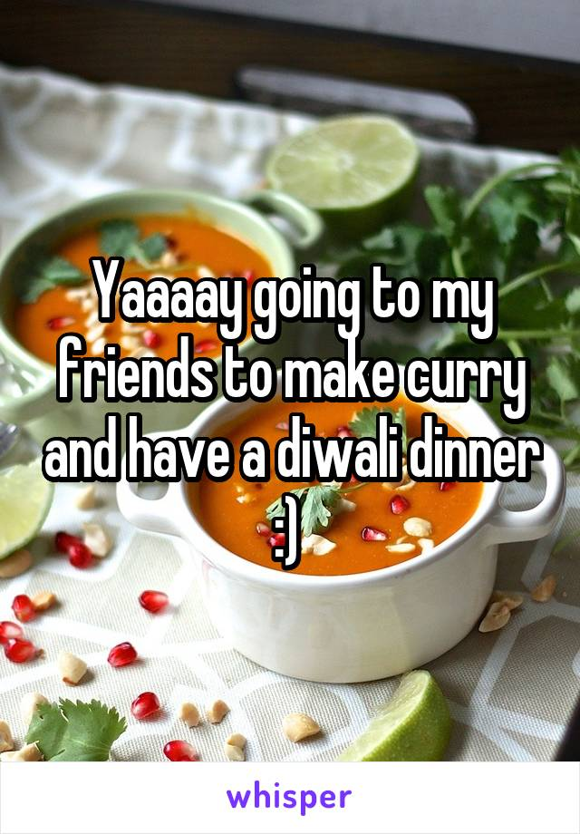 Yaaaay going to my friends to make curry and have a diwali dinner :)