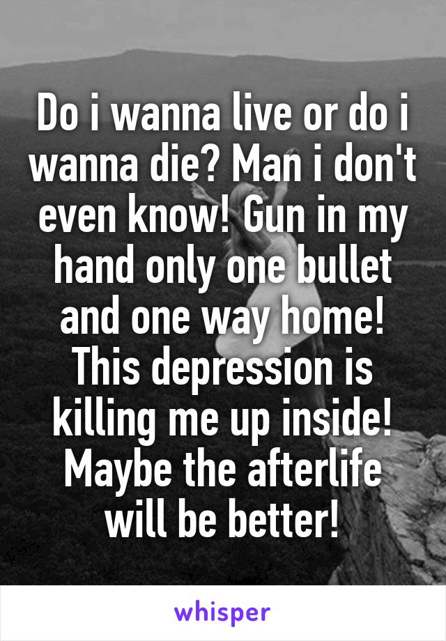 Do i wanna live or do i wanna die? Man i don't even know! Gun in my hand only one bullet and one way home! This depression is killing me up inside! Maybe the afterlife will be better!